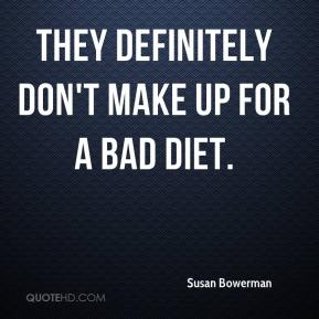 Susan Bowerman  - They definitely don't make up for a bad diet.
