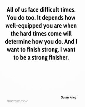 All of us face difficult times. You do too. It depends how well-equipped you are when the hard times come will determine how you do. And I want to finish strong. I want to be a strong finisher.