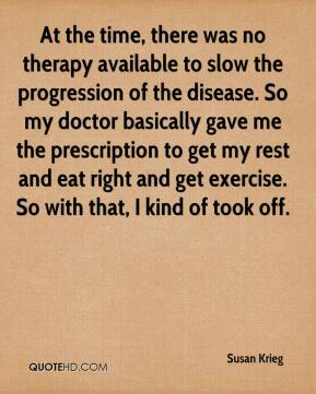 Susan Krieg  - At the time, there was no therapy available to slow the progression of the disease. So my doctor basically gave me the prescription to get my rest and eat right and get exercise. So with that, I kind of took off.