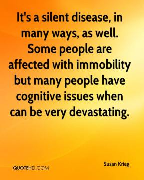 Susan Krieg  - It's a silent disease, in many ways, as well. Some people are affected with immobility but many people have cognitive issues when can be very devastating.