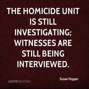 Susan Pepper  - The homicide unit is still investigating; witnesses are still being interviewed.