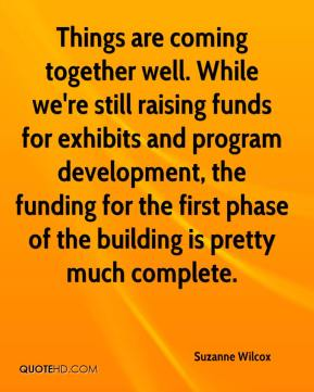 Suzanne Wilcox  - Things are coming together well. While we're still raising funds for exhibits and program development, the funding for the first phase of the building is pretty much complete.