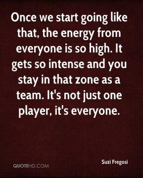 Suzi Fregosi  - Once we start going like that, the energy from everyone is so high. It gets so intense and you stay in that zone as a team. It's not just one player, it's everyone.
