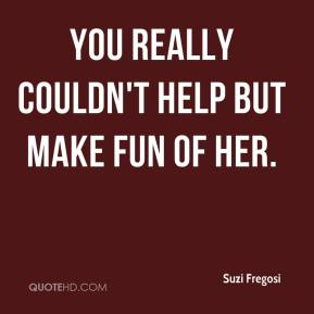 Suzi Fregosi  - You really couldn't help but make fun of her.