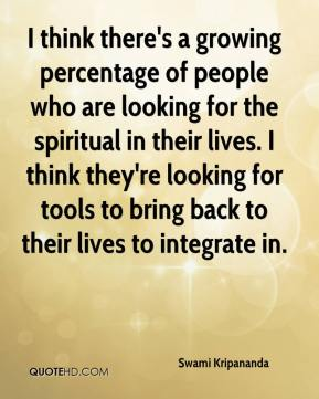 Swami Kripananda  - I think there's a growing percentage of people who are looking for the spiritual in their lives. I think they're looking for tools to bring back to their lives to integrate in.