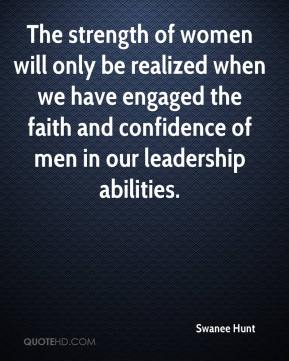 Swanee Hunt  - The strength of women will only be realized when we have engaged the faith and confidence of men in our leadership abilities.