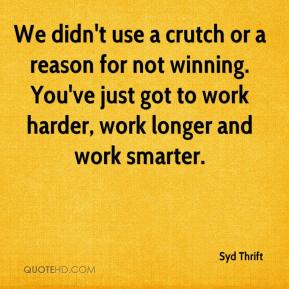 Syd Thrift  - We didn't use a crutch or a reason for not winning. You've just got to work harder, work longer and work smarter.