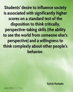 Sylvia Hurtado  - Students' desire to influence society is associated with significantly higher scores on a standard test of the disposition to think critically, perspective-taking skills (the ability to see the world from someone else's perspective) and a willingness to think complexly about other people's behavior.