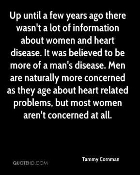 Tammy Cornman  - Up until a few years ago there wasn't a lot of information about women and heart disease. It was believed to be more of a man's disease. Men are naturally more concerned as they age about heart related problems, but most women aren't concerned at all.