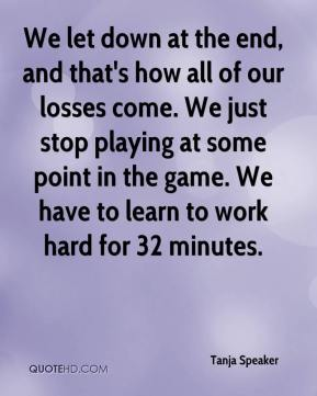 Tanja Speaker  - We let down at the end, and that's how all of our losses come. We just stop playing at some point in the game. We have to learn to work hard for 32 minutes.