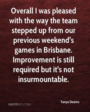 Tanya Dearns  - Overall I was pleased with the way the team stepped up from our previous weekend's games in Brisbane. Improvement is still required but it's not insurmountable.