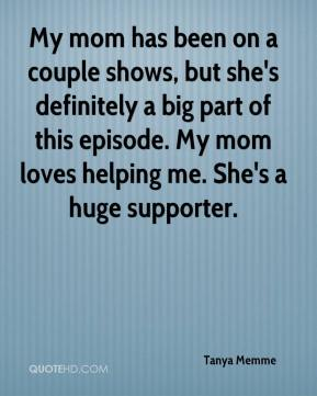 Tanya Memme  - My mom has been on a couple shows, but she's definitely a big part of this episode. My mom loves helping me. She's a huge supporter.