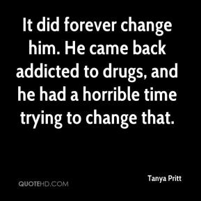 Tanya Pritt  - It did forever change him. He came back addicted to drugs, and he had a horrible time trying to change that.