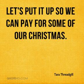 Tara Threadgill  - Let's put it up so we can pay for some of our Christmas.