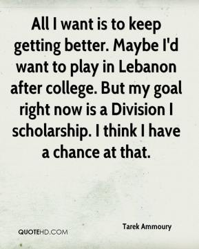 Tarek Ammoury  - All I want is to keep getting better. Maybe I'd want to play in Lebanon after college. But my goal right now is a Division I scholarship. I think I have a chance at that.