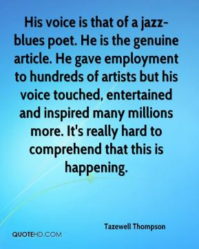 Tazewell Thompson  - His voice is that of a jazz-blues poet. He is the genuine article. He gave employment to hundreds of artists but his voice touched, entertained and inspired many millions more. It's really hard to comprehend that this is happening.