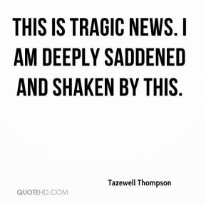 Tazewell Thompson  - This is tragic news. I am deeply saddened and shaken by this.