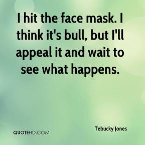 Tebucky Jones  - I hit the face mask. I think it's bull, but I'll appeal it and wait to see what happens.