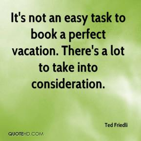 Ted Friedli  - It's not an easy task to book a perfect vacation. There's a lot to take into consideration.