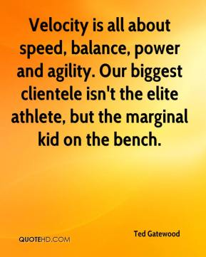 Ted Gatewood  - Velocity is all about speed, balance, power and agility. Our biggest clientele isn't the elite athlete, but the marginal kid on the bench.