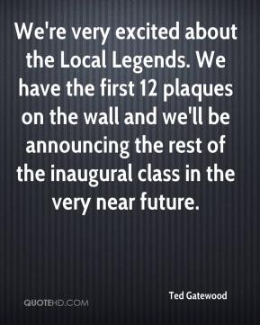 Ted Gatewood  - We're very excited about the Local Legends. We have the first 12 plaques on the wall and we'll be announcing the rest of the inaugural class in the very near future.