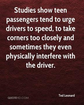Ted Leonard  - Studies show teen passengers tend to urge drivers to speed, to take corners too closely and sometimes they even physically interfere with the driver.