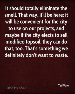 Ted Vore  - It should totally eliminate the smell. That way, it'll be here; it will be convenient for the city to use on our projects, and maybe if the city elects to sell modified topsoil, they can do that, too. That's something we definitely don't want to waste.