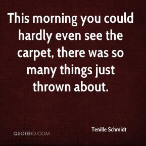 Tenille Schmidt  - This morning you could hardly even see the carpet, there was so many things just thrown about.