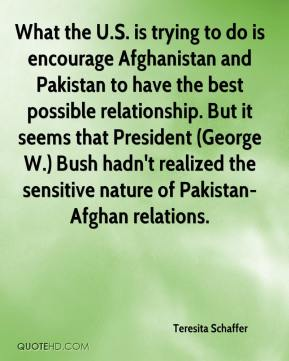 Teresita Schaffer  - What the U.S. is trying to do is encourage Afghanistan and Pakistan to have the best possible relationship. But it seems that President (George W.) Bush hadn't realized the sensitive nature of Pakistan-Afghan relations.