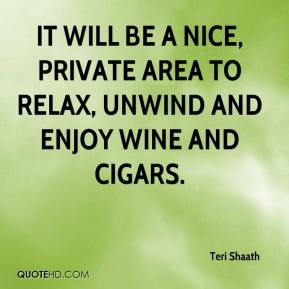 Teri Shaath  - It will be a nice, private area to relax, unwind and enjoy wine and cigars.