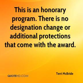 Terri McBride  - This is an honorary program. There is no designation change or additional protections that come with the award.