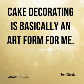 Terri Steely  - Cake decorating is basically an art form for me.