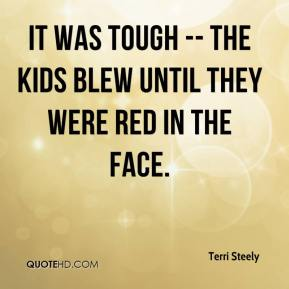 Terri Steely  - It was tough -- the kids blew until they were red in the face.