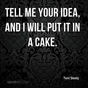 Terri Steely  - Tell me your idea, and I will put it in a cake.
