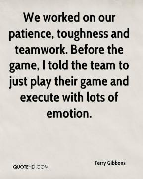 Terry Gibbons  - We worked on our patience, toughness and teamwork. Before the game, I told the team to just play their game and execute with lots of emotion.