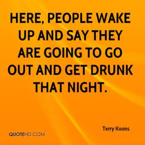 Terry Koons  - Here, people wake up and say they are going to go out and get drunk that night.