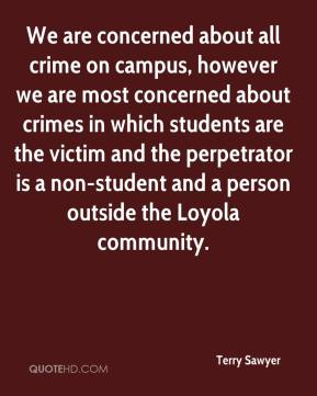 Terry Sawyer  - We are concerned about all crime on campus, however we are most concerned about crimes in which students are the victim and the perpetrator is a non-student and a person outside the Loyola community.