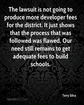 Terry Silva  - The lawsuit is not going to produce more developer fees for the district. It just shows that the process that was followed was flawed. Our need still remains to get adequate fees to build schools.
