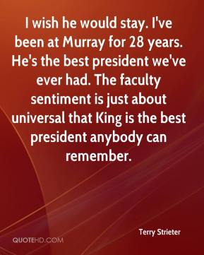 Terry Strieter  - I wish he would stay. I've been at Murray for 28 years. He's the best president we've ever had. The faculty sentiment is just about universal that King is the best president anybody can remember.