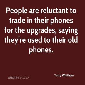Terry Whitham  - People are reluctant to trade in their phones for the upgrades, saying they're used to their old phones.