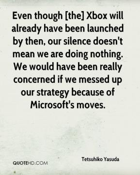 Tetsuhiko Yasuda  - Even though [the] Xbox will already have been launched by then, our silence doesn't mean we are doing nothing. We would have been really concerned if we messed up our strategy because of Microsoft's moves.