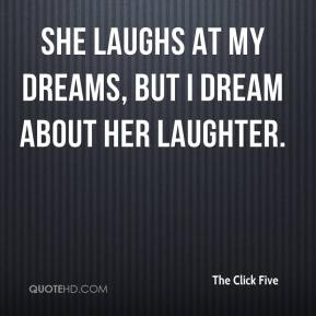 The Click Five  - She laughs at my dreams, but I dream about her laughter.