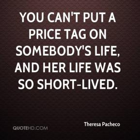 Theresa Pacheco  - You can't put a price tag on somebody's life, and her life was so short-lived.