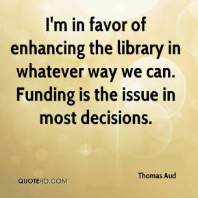Thomas Aud  - I'm in favor of enhancing the library in whatever way we can. Funding is the issue in most decisions.