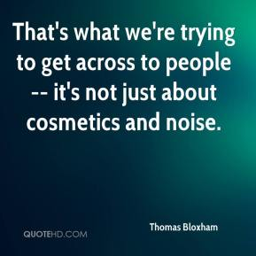 Thomas Bloxham  - That's what we're trying to get across to people -- it's not just about cosmetics and noise.