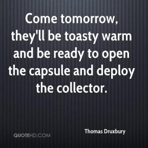 Thomas Druxbury  - Come tomorrow, they'll be toasty warm and be ready to open the capsule and deploy the collector.