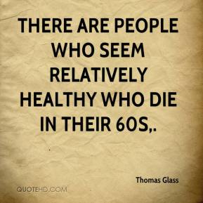 Thomas Glass  - There are people who seem relatively healthy who die in their 60s.