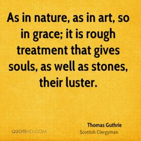 Thomas Guthrie - As in nature, as in art, so in grace; it is rough treatment that gives souls, as well as stones, their luster.