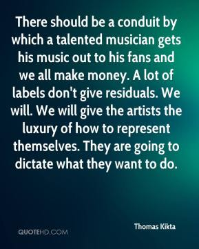 Thomas Kikta  - There should be a conduit by which a talented musician gets his music out to his fans and we all make money. A lot of labels don't give residuals. We will. We will give the artists the luxury of how to represent themselves. They are going to dictate what they want to do.