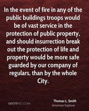 Thomas L. Smith - In the event of fire in any of the public buildings troops would be of vast service in the protection of public property, and should insurrection break out the protection of life and property would be more safe guarded by our company of regulars, than by the whole City.